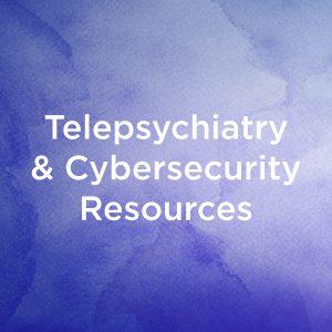 Telepsychiatry & Cybersecurity Resources