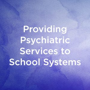 Providing Psychiatric Services to School Systems