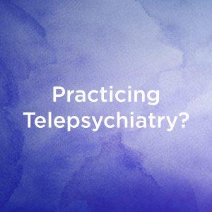Practicing Telepsychiatry?